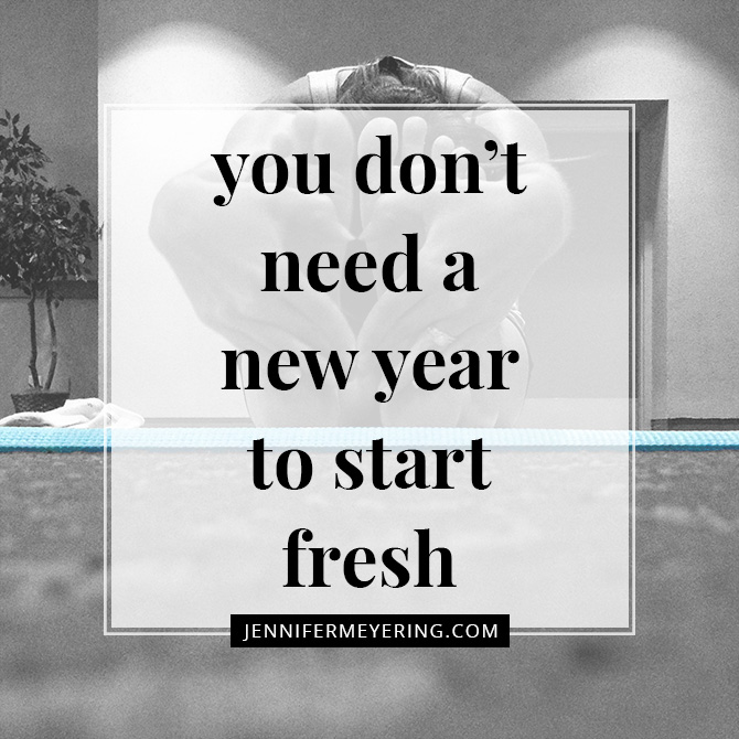 You Don't Need a New Year to Start Fresh