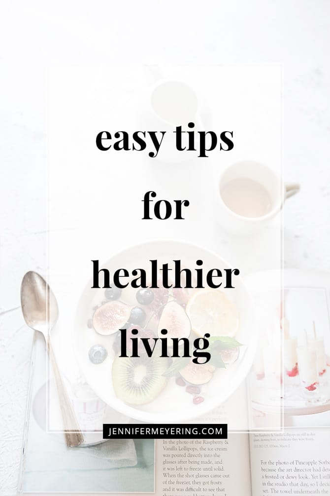 Easy Tips for Healthier Living - JenniferMeyering.com