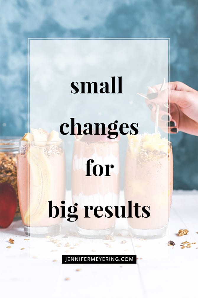 Small Changes for Big Results - JenniferMeyering.com